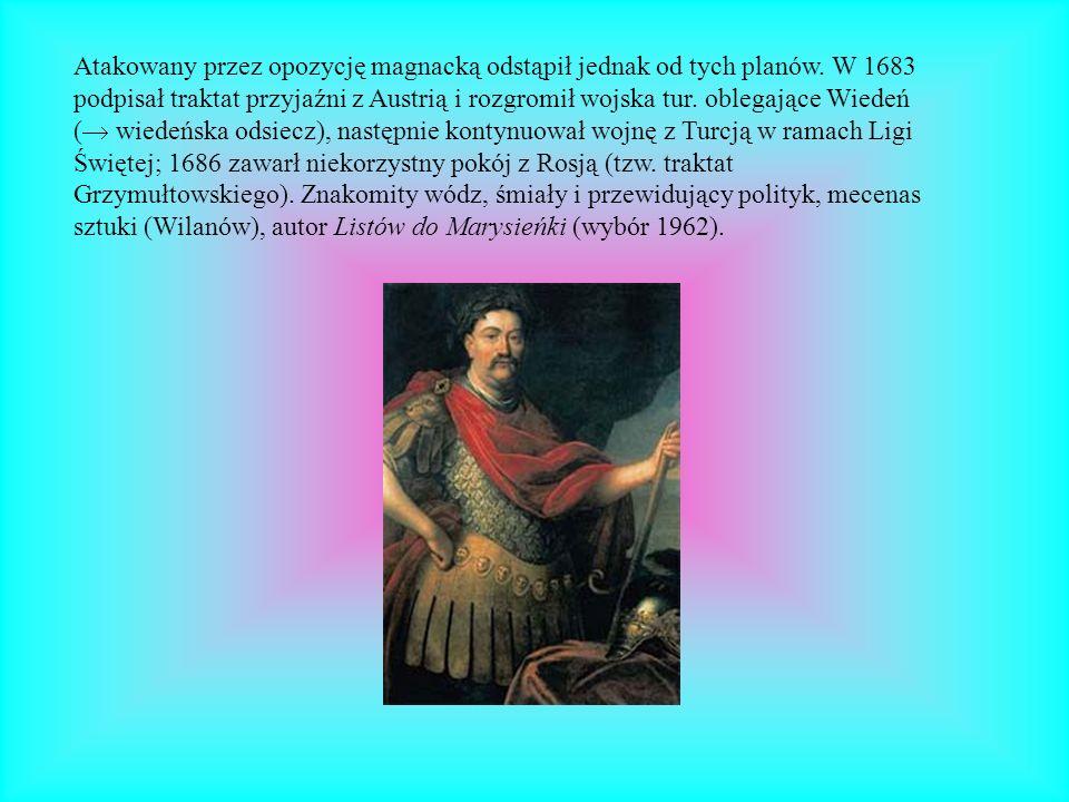 Atakowany przez opozycję magnacką odstąpił jednak od tych planów. W 1683 podpisał traktat przyjaźni z Austrią i rozgromił wojska tur. oblegające Wiede