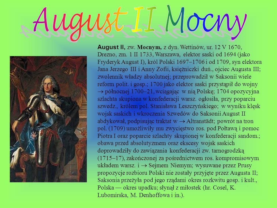 August II, zw. Mocnym, z dyn. Wettinów, ur. 12 V 1670, Drezno, zm. 1 II 1733, Warszawa, elektor saski od 1694 (jako Fryderyk August I), król Polski 16