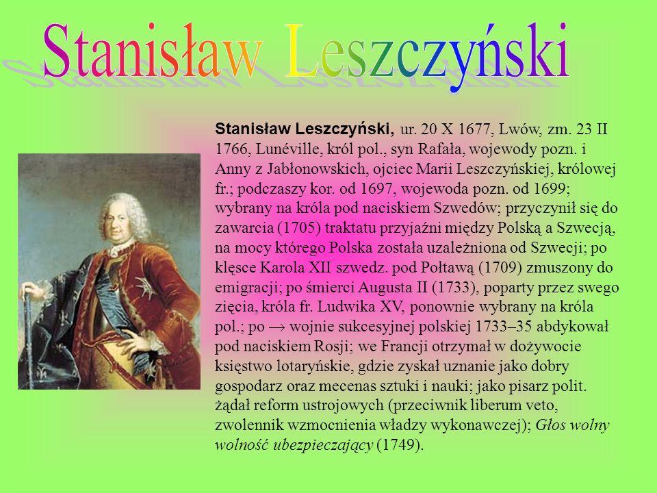 Stanisław Leszczyński, ur. 20 X 1677, Lwów, zm. 23 II 1766, Lunéville, król pol., syn Rafała, wojewody pozn. i Anny z Jabłonowskich, ojciec Marii Lesz