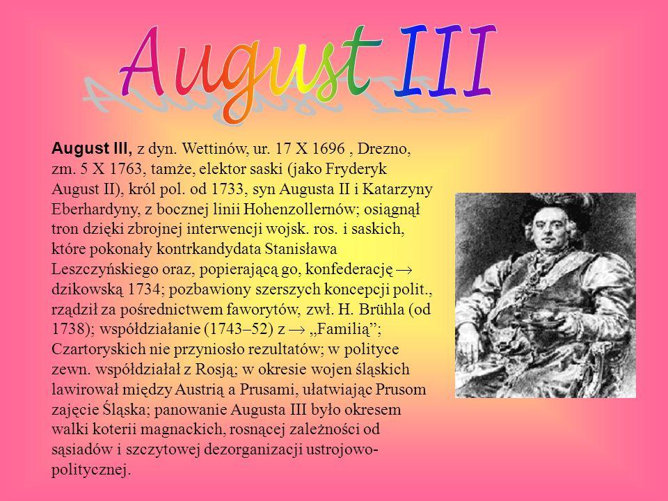 August III, z dyn. Wettinów, ur. 17 X 1696, Drezno, zm. 5 X 1763, tamże, elektor saski (jako Fryderyk August II), król pol. od 1733, syn Augusta II i