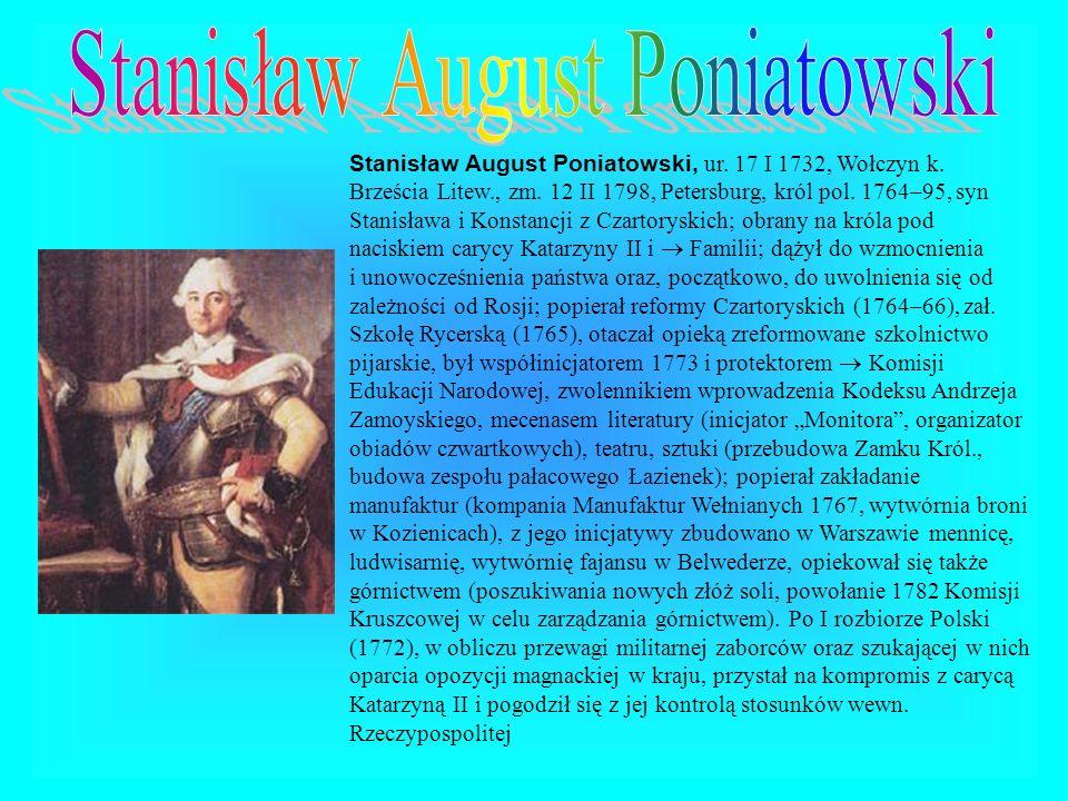 Stanisław August Poniatowski, ur. 17 I 1732, Wołczyn k. Brześcia Litew., zm. 12 II 1798, Petersburg, król pol. 1764–95, syn Stanisława i Konstancji z
