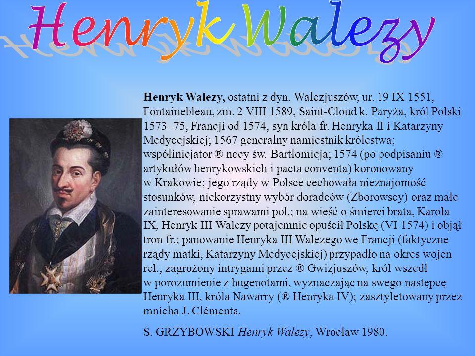 Henryk Walezy, ostatni z dyn. Walezjuszów, ur. 19 IX 1551, Fontainebleau, zm. 2 VIII 1589, Saint-Cloud k. Paryża, król Polski 1573–75, Francji od 1574