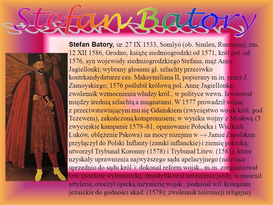 Stefan Batory, ur. 27 IX 1533, Somlyó (ob. Simleu, Rumunia), zm. 12 XII 1586, Grodno, książę siedmiogrodzki od 1571, król pol. od 1576, syn wojewody s