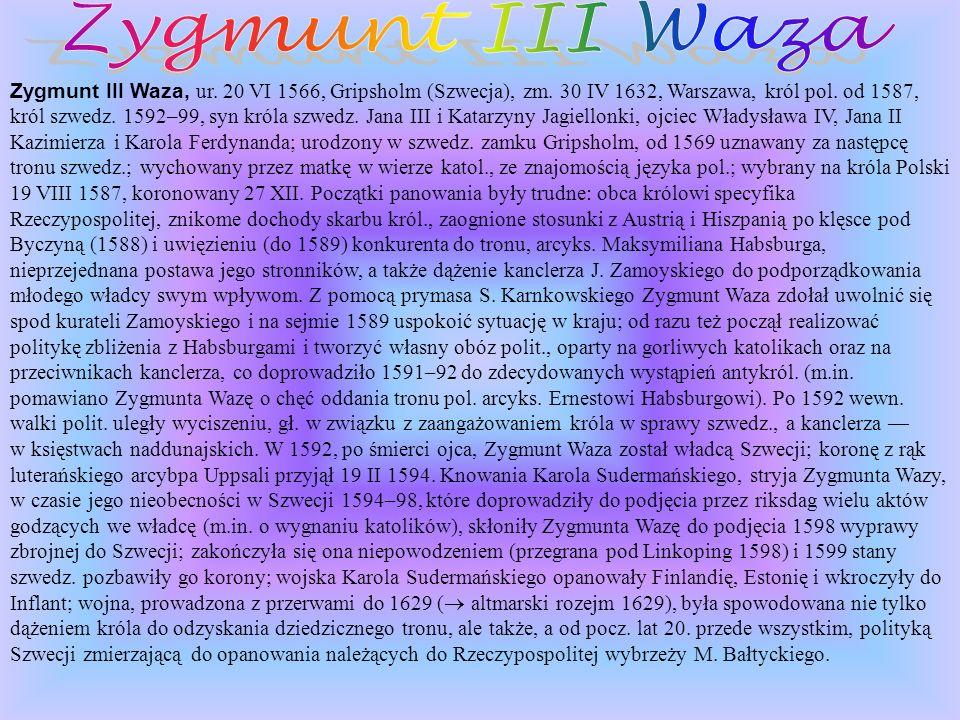 Zygmunt III Waza, ur. 20 VI 1566, Gripsholm (Szwecja), zm. 30 IV 1632, Warszawa, król pol. od 1587, król szwedz. 1592–99, syn króla szwedz. Jana III i