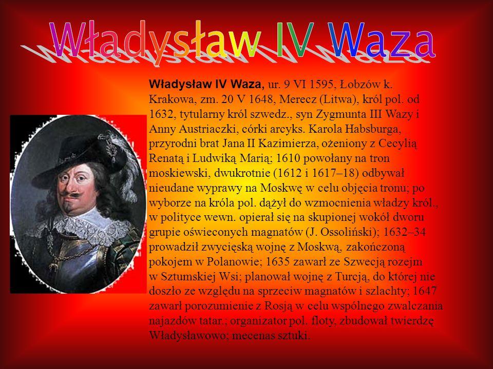 Władysław IV Waza, ur. 9 VI 1595, Łobzów k. Krakowa, zm. 20 V 1648, Merecz (Litwa), król pol. od 1632, tytularny król szwedz., syn Zygmunta III Wazy i