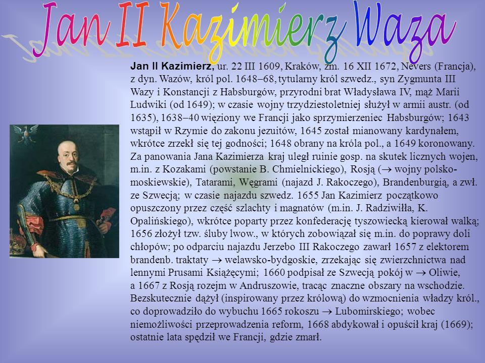 Jan II Kazimierz, ur. 22 III 1609, Kraków, zm. 16 XII 1672, Nevers (Francja), z dyn. Wazów, król pol. 1648–68, tytularny król szwedz., syn Zygmunta II