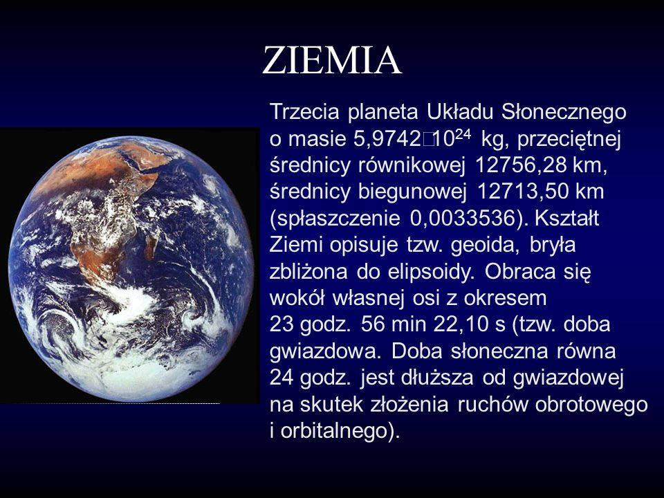 ZIEMIA Trzecia planeta Układu Słonecznego o masie 5,9742 10 24 kg, przeciętnej średnicy równikowej 12756,28 km, średnicy biegunowej 12713,50 km (spłaszczenie 0,0033536).
