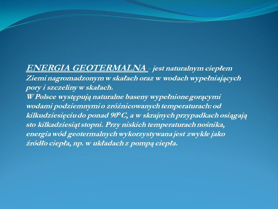 ENERGIA GEOTERMALNA - jest naturalnym ciepłem Ziemi nagromadzonym w skałach oraz w wodach wypełniających pory i szczeliny w skałach. W Polsce występuj
