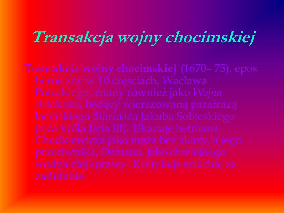 Transakcja wojny chocimskiej Transakcja wojny chocimskiej (1670– 75), epos heroiczny w 10 częściach, Wacława Potockiego, znany również jako Wojna choc