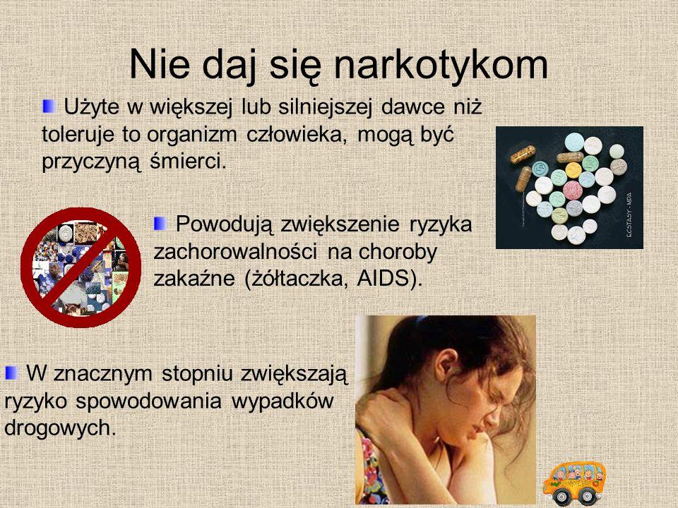 Nie daj się narkotykom Użyte w większej lub silniejszej dawce niż toleruje to organizm człowieka, mogą być przyczyną śmierci. W znacznym stopniu zwięk