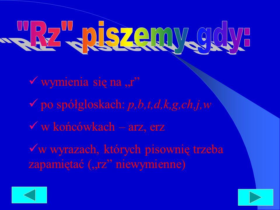 wymienia się na r po spółgloskach: p,b,t,d,k,g,ch,j,w w końcówkach – arz, erz w wyrazach, których pisownię trzeba zapamiętać (rz niewymienne)