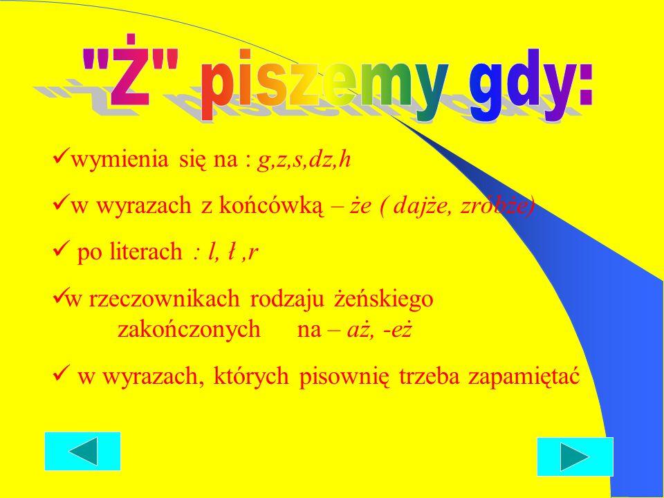 wymienia się na : g,z,s,dz,h w wyrazach z końcówką – że ( dajże, zróbże) po literach : l, ł,r w rzeczownikach rodzaju żeńskiego zakończonych na – aż, -eż w wyrazach, których pisownię trzeba zapamiętać