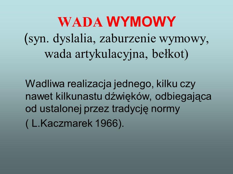 WADA WYMOWY ( syn. dyslalia, zaburzenie wymowy, wada artykulacyjna, bełkot) Wadliwa realizacja jednego, kilku czy nawet kilkunastu dźwięków, odbiegają