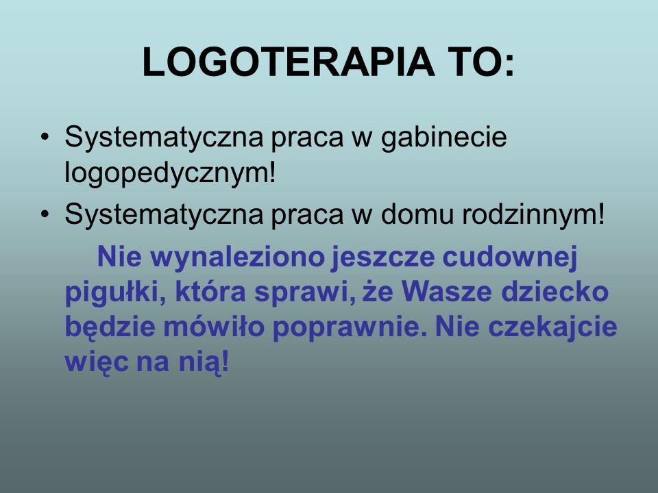 LOGOTERAPIA TO: Systematyczna praca w gabinecie logopedycznym! Systematyczna praca w domu rodzinnym! Nie wynaleziono jeszcze cudownej pigułki, która s