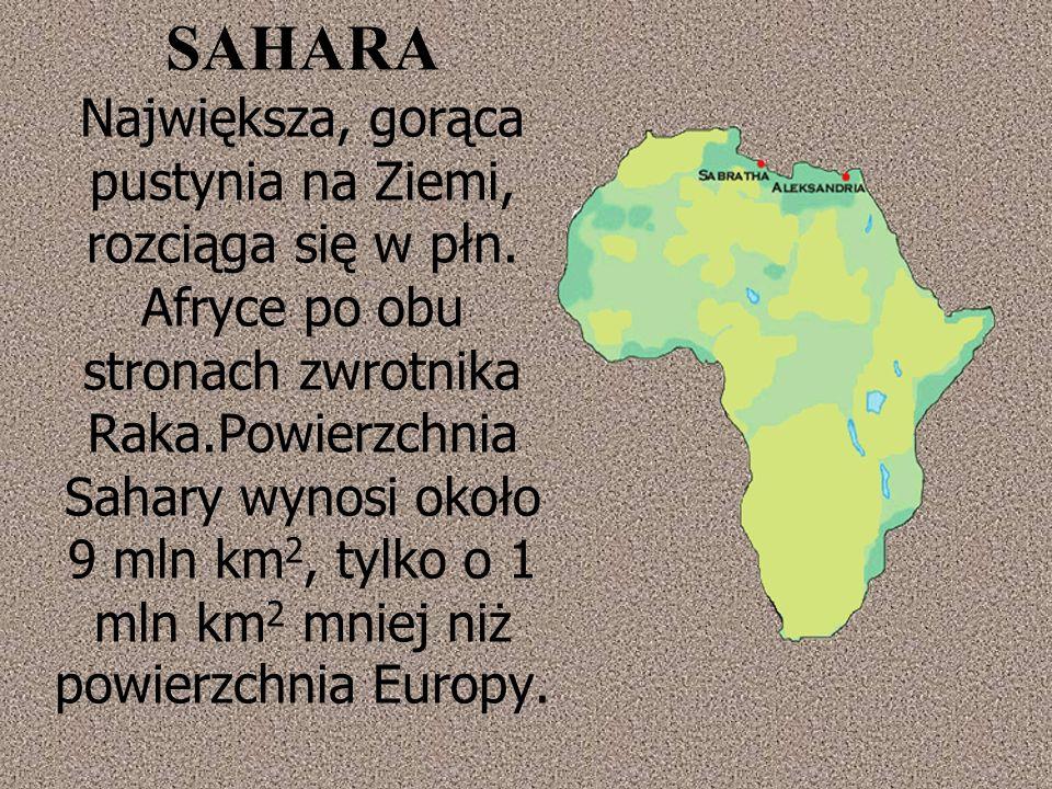 SAHARA Największa, gorąca pustynia na Ziemi, rozciąga się w płn.