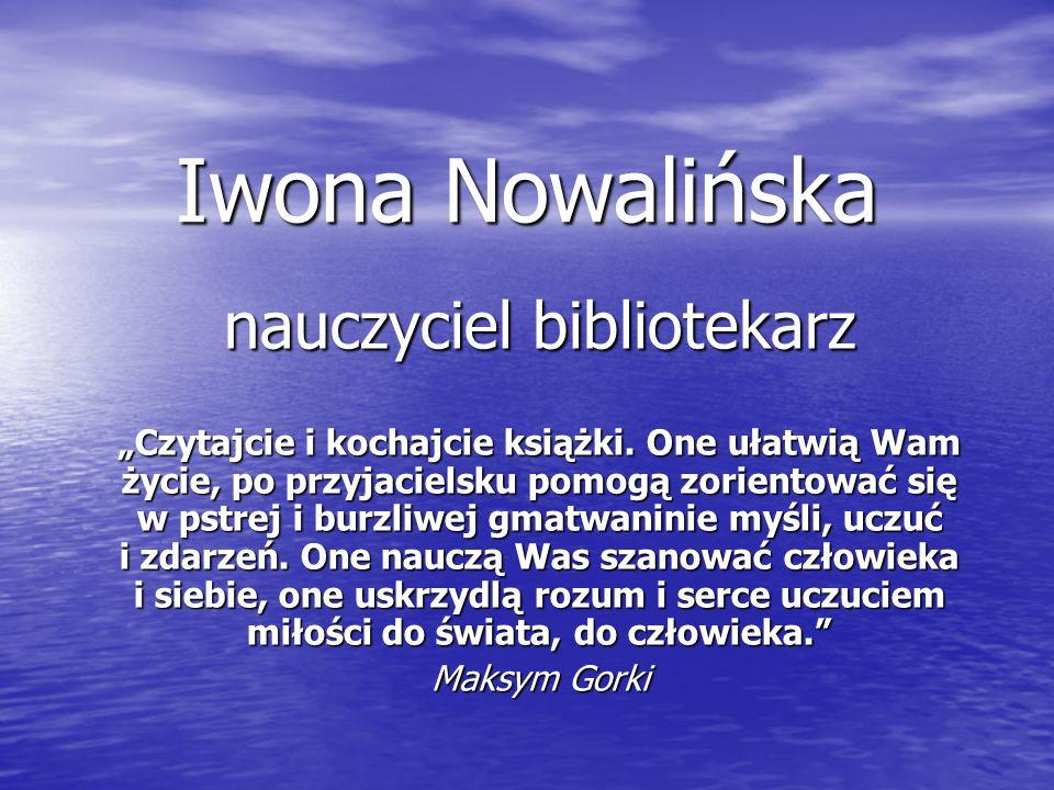 Iwona Nowalińska nauczyciel bibliotekarz Czytajcie i kochajcie książki. One ułatwią Wam życie, po przyjacielsku pomogą zorientować się w pstrej i burz