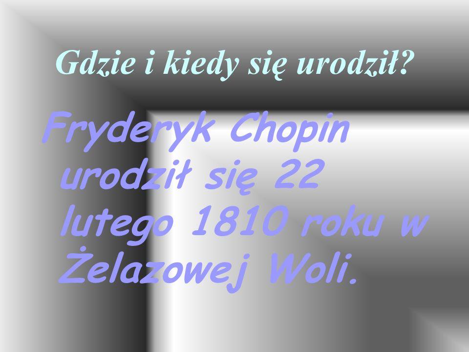 Gdzie i kiedy się urodził? Fryderyk Chopin urodził się 22 lutego 1810 roku w Żelazowej Woli.