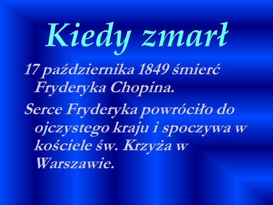 Kiedy zmarł 17 października 1849 śmierć Fryderyka Chopina. Serce Fryderyka powróciło do ojczystego kraju i spoczywa w kościele św. Krzyża w Warszawie.
