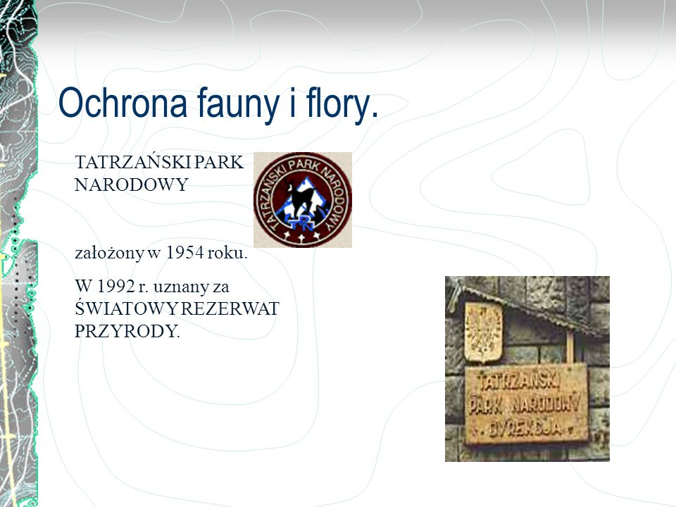 Ochrona fauny i flory. TATRZAŃSKI PARK NARODOWY założony w 1954 roku. W 1992 r. uznany za ŚWIATOWY REZERWAT PRZYRODY.