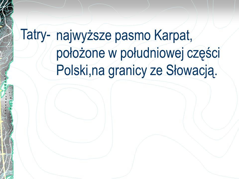 najwyższe pasmo Karpat, położone w południowej części Polski,na granicy ze Słowacją. Tatry-