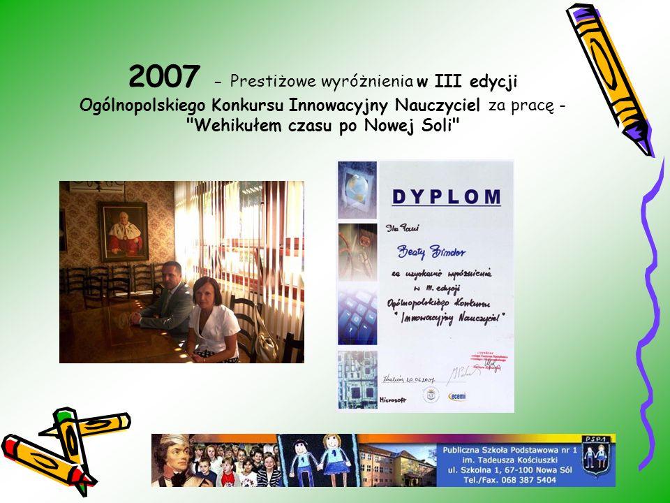 2007 - Prestiżowe wyróżnienia w III edycji Ogólnopolskiego Konkursu Innowacyjny Nauczyciel za pracę -