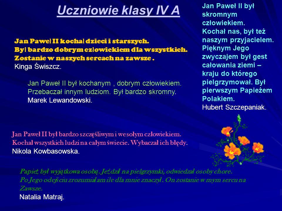 Uczniowie klasy IV A Jan Pawe ł II kocha ł dzieci i starszych. By ł bardzo dobrym cz ł owiekiem dla wszystkich. Zostanie w naszych sercach na zawsze.