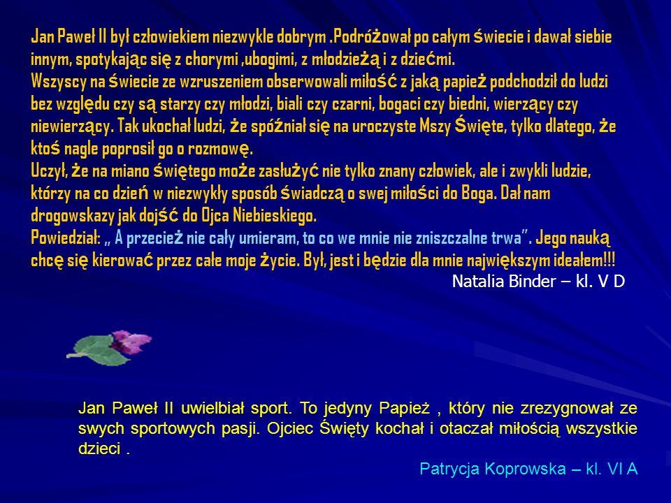 Jan Paweł II był człowiekiem niezwykle dobrym.Podró ż ował po całym ś wiecie i dawał siebie innym, spotykaj ą c si ę z chorymi,ubogimi, z młodzie żą i