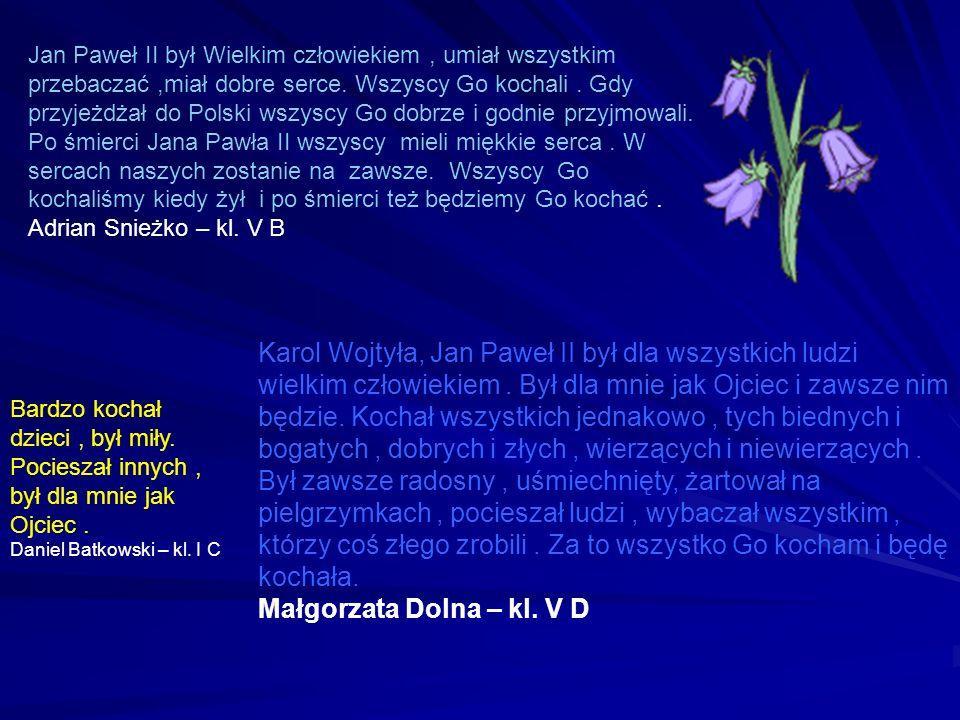 Jan Paweł II był Wielkim człowiekiem, umiał wszystkim przebaczać,miał dobre serce. Wszyscy Go kochali. Gdy przyjeżdżał do Polski wszyscy Go dobrze i g