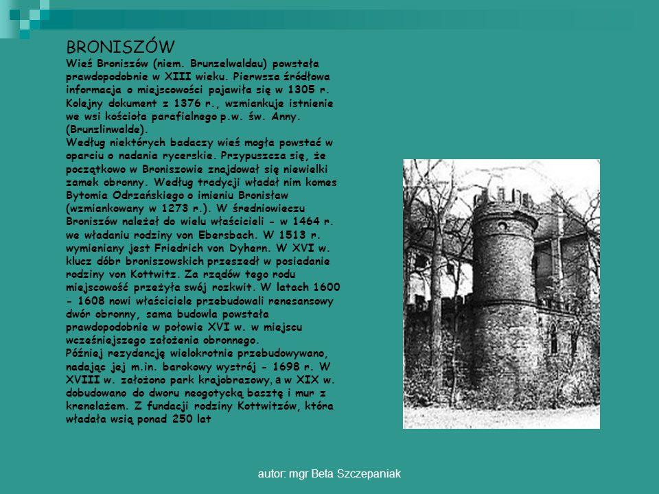 autor: mgr Beta Szczepaniak BRONISZÓW Wieś Broniszów (niem. Brunzelwaldau) powstała prawdopodobnie w XIII wieku. Pierwsza źródłowa informacja o miejsc