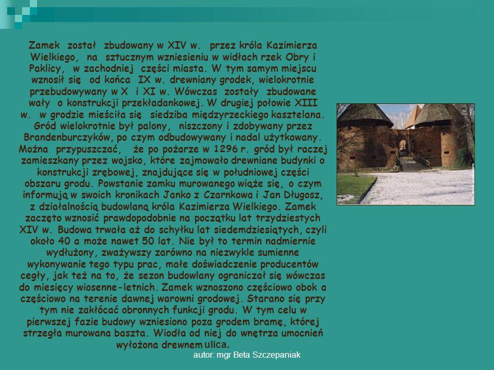 autor: mgr Beta Szczepaniak Zamek został zbudowany w XIV w. przez króla Kazimierza Wielkiego, na sztucznym wzniesieniu w widłach rzek Obry i Paklicy,