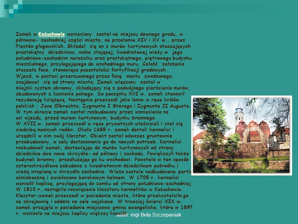 autor: mgr Beta Szczepaniak Zamek w Kożuchowie wzniesiony został na miejscu dawnego grodu, w północno- zachodniej części miasta, na przełomie XIV i XV