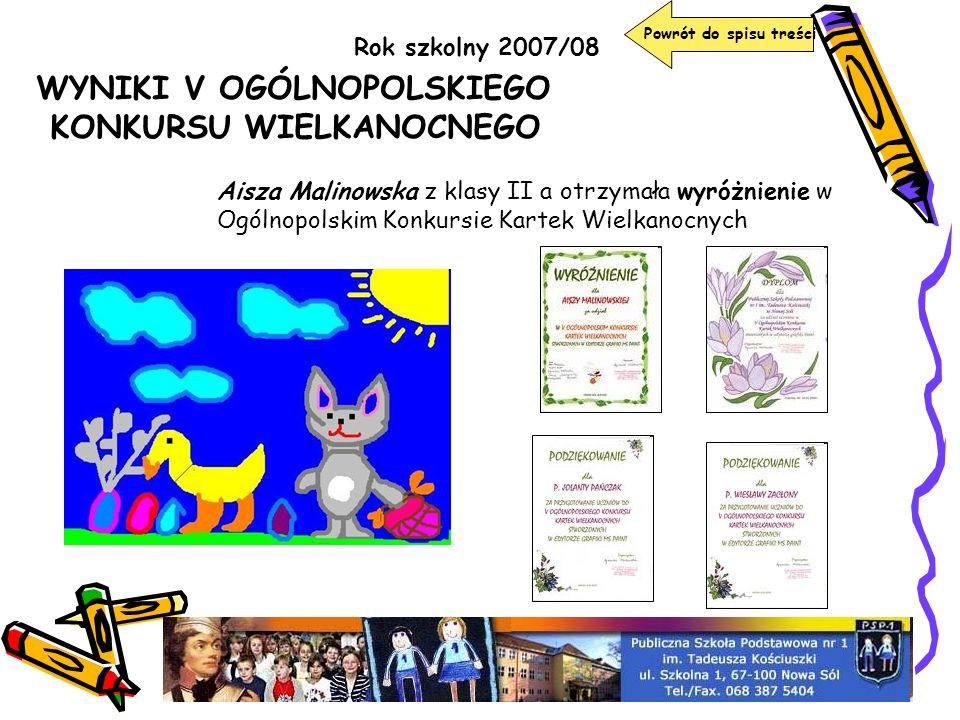 Rok szkolny 2007/08 WYNIKI V OGÓLNOPOLSKIEGO KONKURSU WIELKANOCNEGO Aisza Malinowska z klasy II a otrzymała wyróżnienie w Ogólnopolskim Konkursie Kart