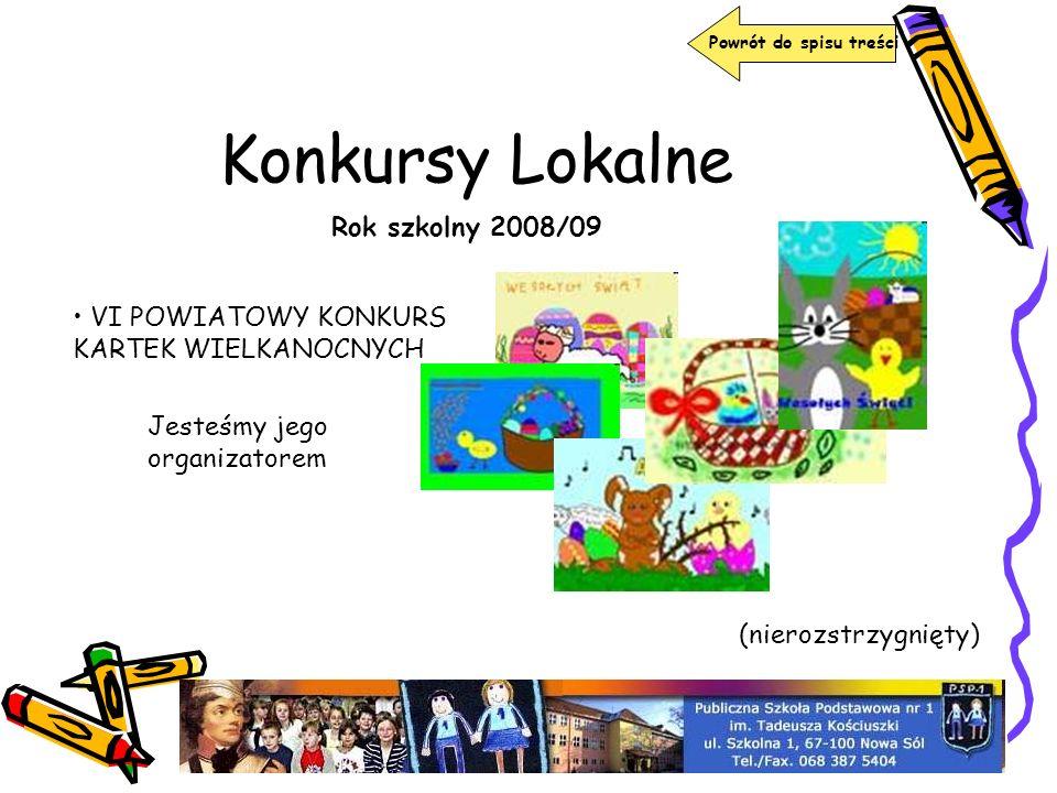 Konkursy Lokalne Rok szkolny 2008/09 VI POWIATOWY KONKURS KARTEK WIELKANOCNYCH Jesteśmy jego organizatorem (nierozstrzygnięty) Powrót do spisu treści