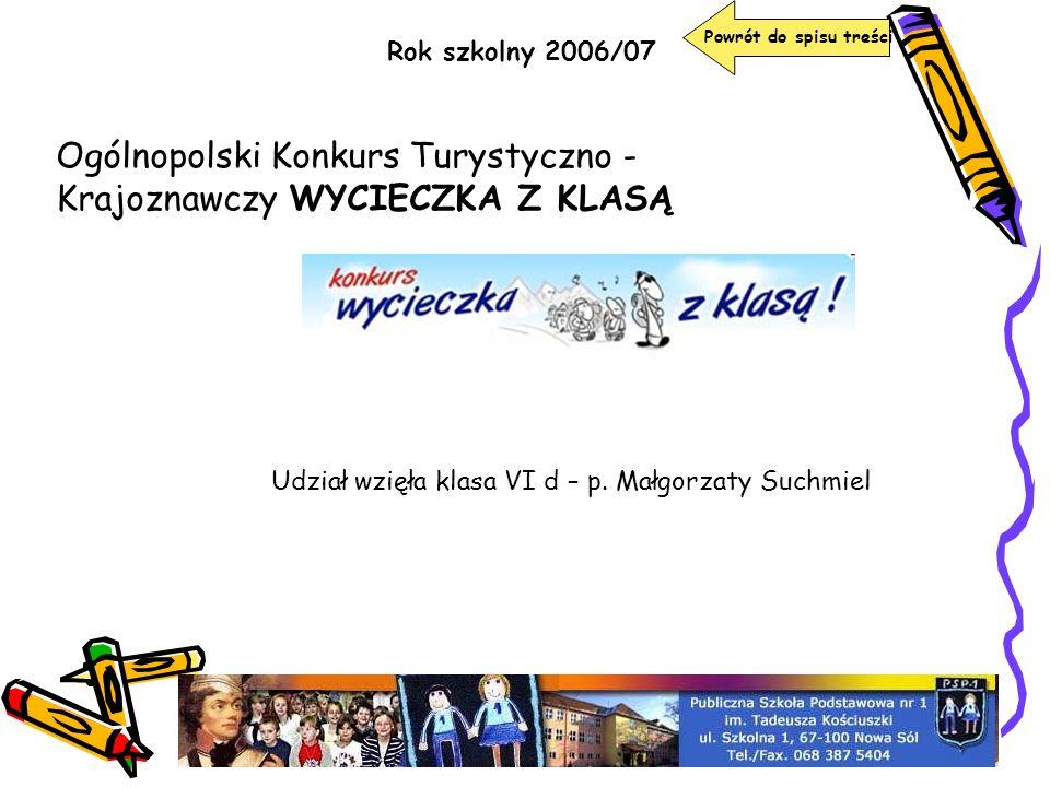 Rok szkolny 2006/07 Powrót do spisu treści Ogólnopolski Konkurs Turystyczno - Krajoznawczy WYCIECZKA Z KLASĄ Udział wzięła klasa VI d – p. Małgorzaty