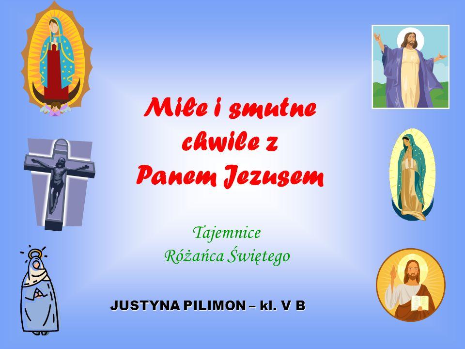 Miłe i smutne chwile z Panem Jezusem Tajemnice Różańca Świętego JUSTYNA PILIMON – kl. V B