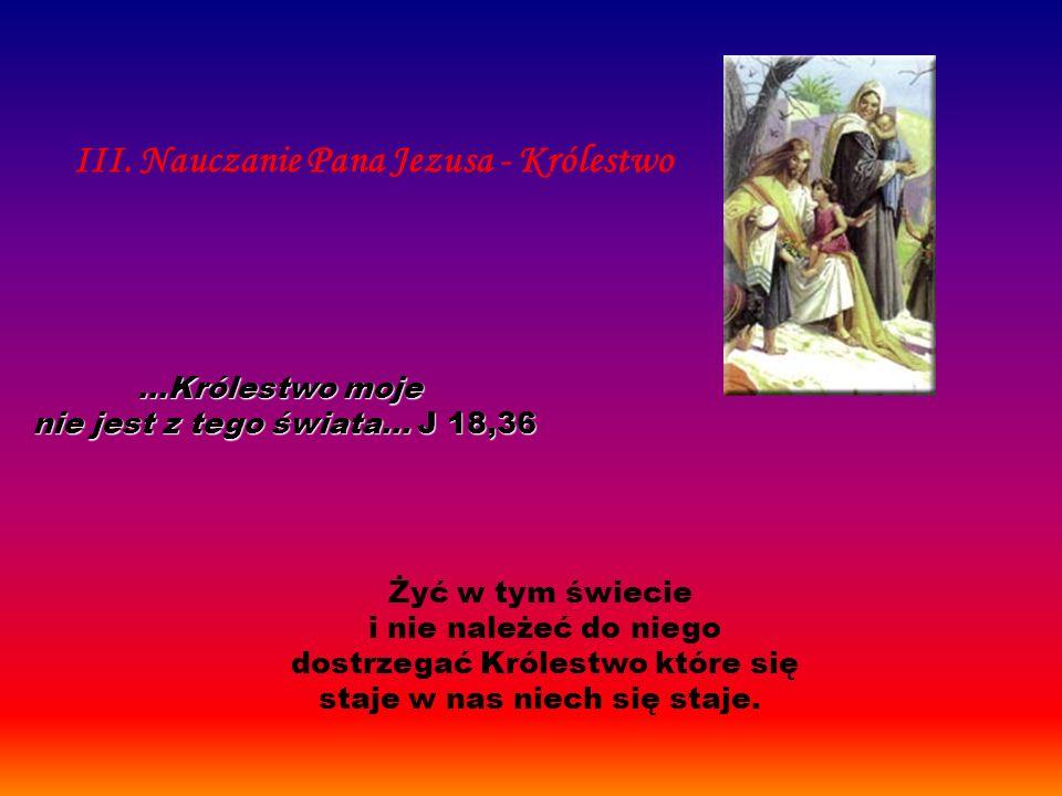 Żyć w tym świecie i nie należeć do niego dostrzegać Królestwo które się staje w nas niech się staje. III. Nauczanie Pana Jezusa - Królestwo...Królestw