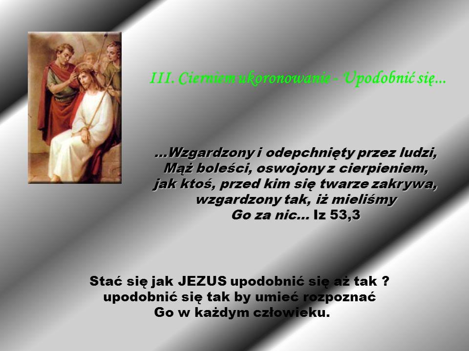 Stać się jak JEZUS upodobnić się aż tak ? upodobnić się tak by umieć rozpoznać Go w każdym człowieku. III. Cierniem ukoronowanie - Upodobnić się......