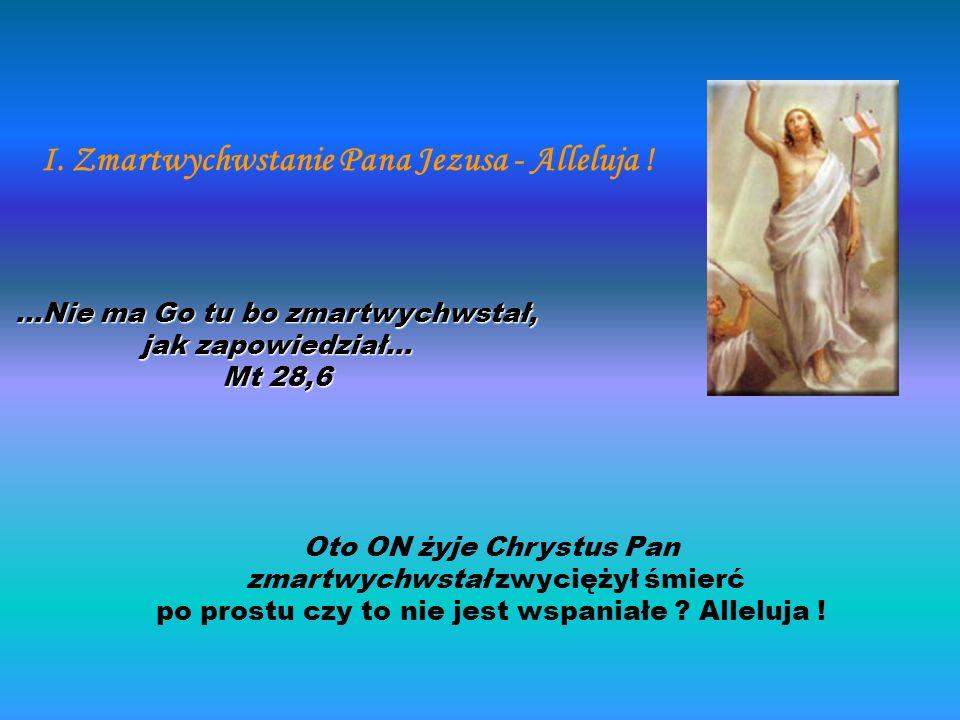 Oto ON żyje Chrystus Pan zmartwychwstał zwyciężył śmierć po prostu czy to nie jest wspaniałe ? Alleluja ! I. Zmartwychwstanie Pana Jezusa - Alleluja !