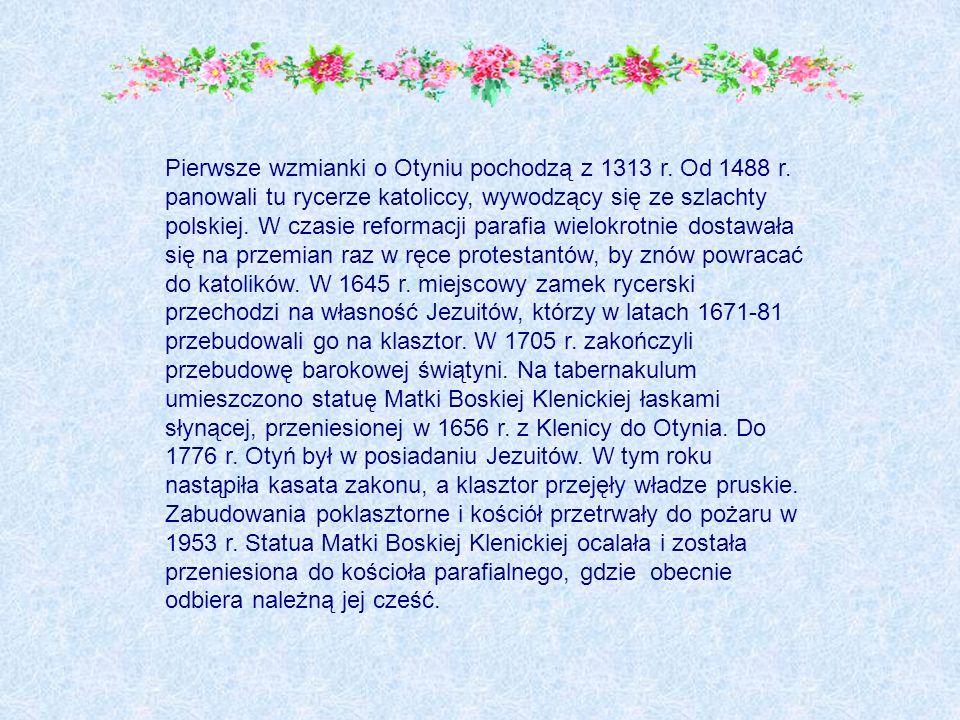 Pierwsze wzmianki o Otyniu pochodzą z 1313 r. Od 1488 r. panowali tu rycerze katoliccy, wywodzący się ze szlachty polskiej. W czasie reformacji parafi
