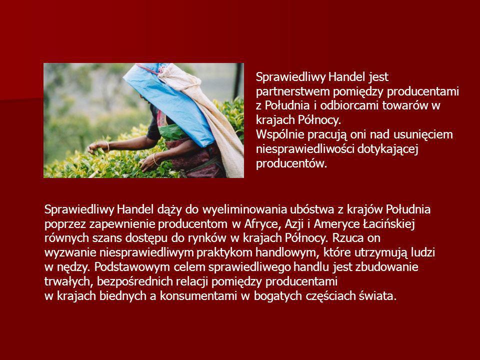 Główne zasady Sprawiedliwego Handlu Płacenie przez kupujących ceny, która zapewnia producentom sprawiedliwe wynagrodzenie za ich pracę Płacenie przez kupujących ceny, która zapewnia producentom sprawiedliwe wynagrodzenie za ich pracę Dokonywanie zakupów bezpośrednio u drobnych producentów krajów Południa z pominięciem pośredników Dokonywanie zakupów bezpośrednio u drobnych producentów krajów Południa z pominięciem pośredników Płacenie producentom godziwej ceny Płacenie producentom godziwej ceny Płacenie dodatkowej premii, by umożliwić rozwój społeczności lokalnej Płacenie dodatkowej premii, by umożliwić rozwój społeczności lokalnej Umowy długoterminowe, umożliwiające producentom planowanie Umowy długoterminowe, umożliwiające producentom planowanie Wykluczenie pracy dzieci i niewolników, zapewnienie bezpiecznych i godnych warunków pracy Wykluczenie pracy dzieci i niewolników, zapewnienie bezpiecznych i godnych warunków pracy Poszanowanie środowiska naturalnego Poszanowanie środowiska naturalnego Używanie specjalnych znaków handlowych, przyznawanych przez niezależne organizacje kontrolne, które gwarantują, iż oznakowany produkt spełnia międzynarodowe kryteria Sprawiedliwego Handlu Używanie specjalnych znaków handlowych, przyznawanych przez niezależne organizacje kontrolne, które gwarantują, iż oznakowany produkt spełnia międzynarodowe kryteria Sprawiedliwego Handlu Kształtowanie wśród konsumentów poczucia odpowiedzialności za decyzje podejmowane w momencie nabywania produktów z Południa Kształtowanie wśród konsumentów poczucia odpowiedzialności za decyzje podejmowane w momencie nabywania produktów z Południa