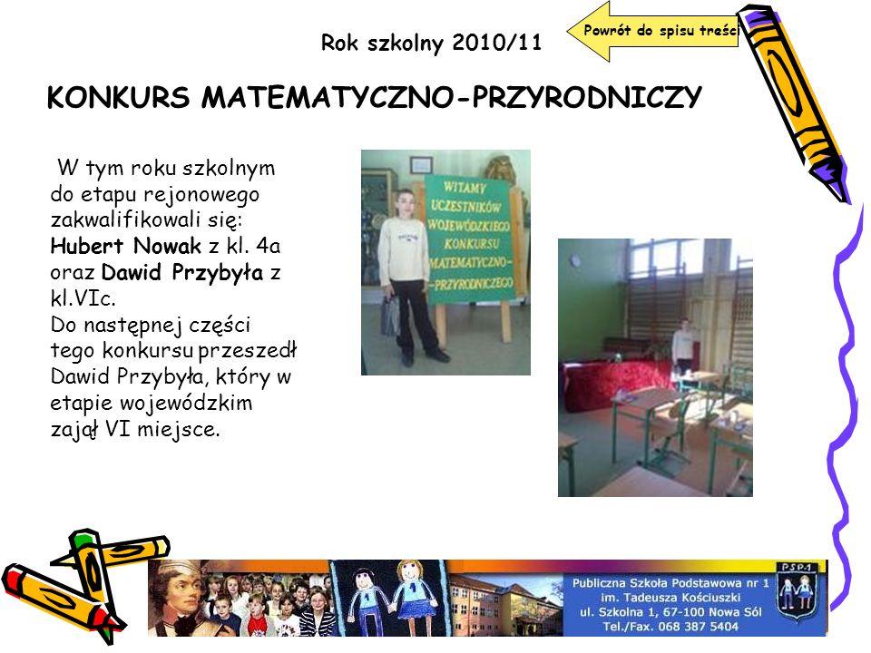 Powrót do spisu treści Rok szkolny 2010/11 KONKURS MATEMATYCZNO-PRZYRODNICZY W tym roku szkolnym do etapu rejonowego zakwalifikowali się: Hubert Nowak