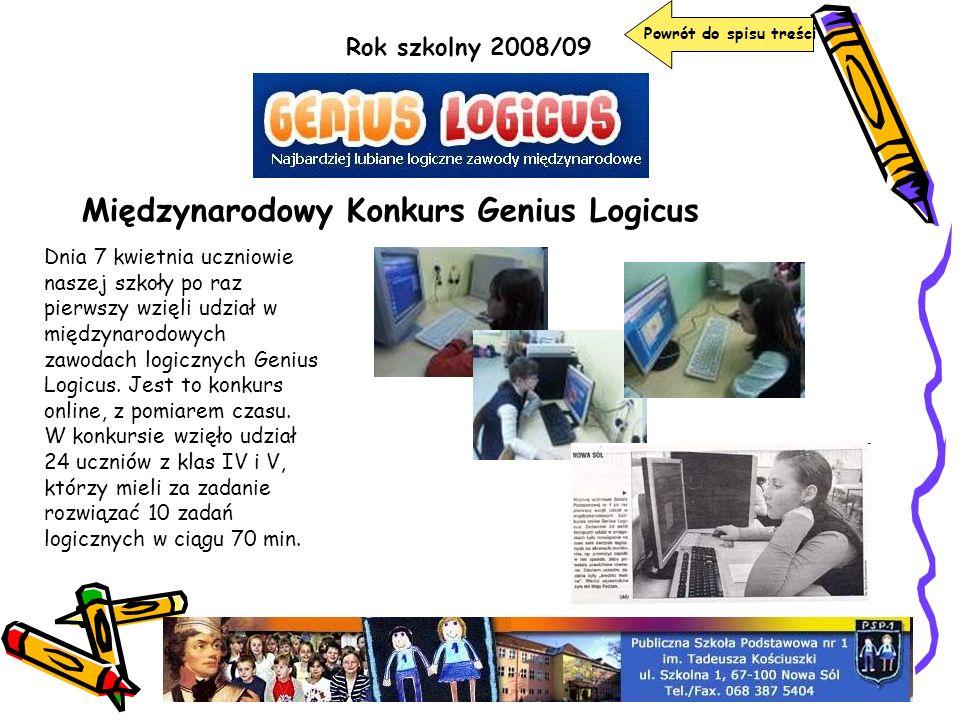 Rok szkolny 2008/09 Międzynarodowy Konkurs Genius Logicus Dnia 7 kwietnia uczniowie naszej szkoły po raz pierwszy wzięli udział w międzynarodowych zaw