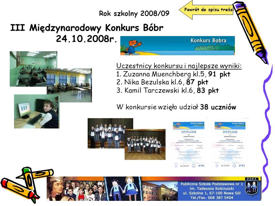 Rok szkolny 2008/09 III Międzynarodowy Konkurs Bóbr 24.10.2008r. Uczestnicy konkursu i najlepsze wyniki: 1. Zuzanna Muenchberg kl.5, 91 pkt 2. Nika Be