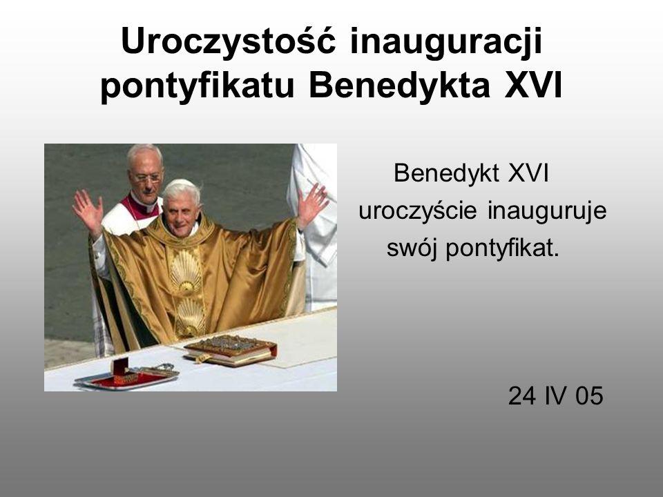 Uroczystość inauguracji pontyfikatu Benedykta XVI Benedykt XVI uroczyście inauguruje swój pontyfikat. 24 IV 05