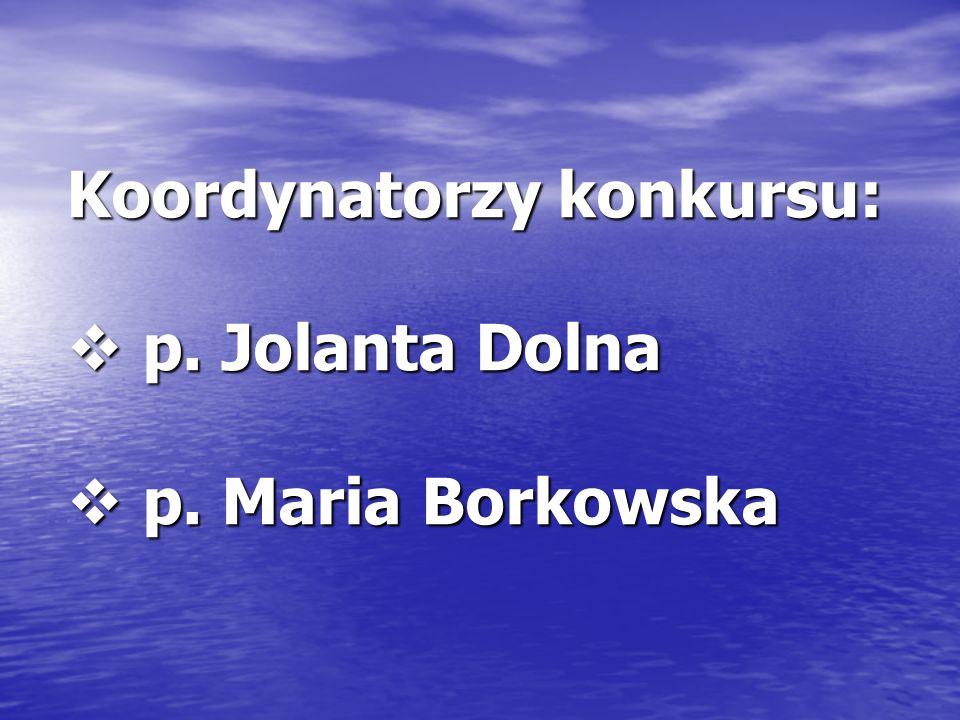 Koordynatorzy konkursu: p. Jolanta Dolna p. Jolanta Dolna p. Maria Borkowska p. Maria Borkowska
