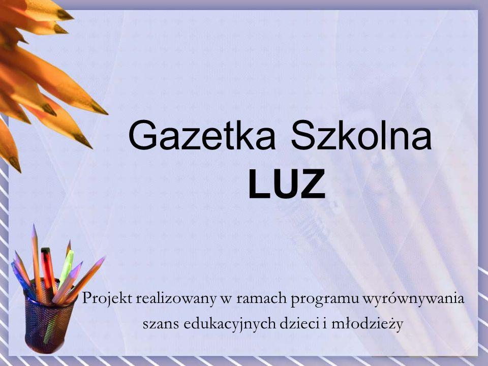 Gazetka Szkolna LUZ Projekt realizowany w ramach programu wyrównywania szans edukacyjnych dzieci i młodzieży