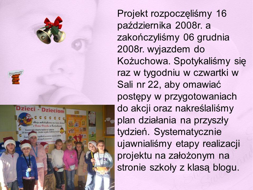 Projekt rozpoczęliśmy 16 października 2008r. a zakończyliśmy 06 grudnia 2008r. wyjazdem do Kożuchowa. Spotykaliśmy się raz w tygodniu w czwartki w Sal
