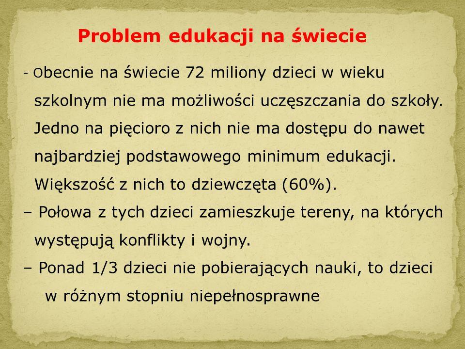 Problem edukacji na świecie - O becnie na świecie 72 miliony dzieci w wieku szkolnym nie ma możliwości uczęszczania do szkoły. Jedno na pięcioro z nic