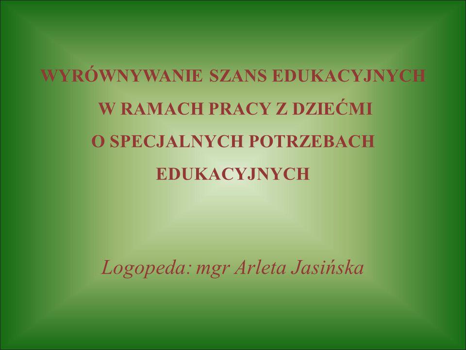 WYRÓWNYWANIE SZANS EDUKACYJNYCH W RAMACH PRACY Z DZIEĆMI O SPECJALNYCH POTRZEBACH EDUKACYJNYCH Logopeda: mgr Arleta Jasińska