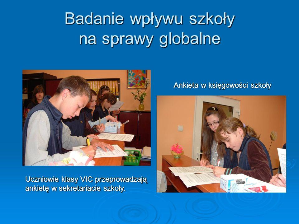 Badanie wpływu szkoły na sprawy globalne Uczniowie klasy VIC przeprowadzają ankietę w sekretariacie szkoły. Ankieta w księgowości szkoły